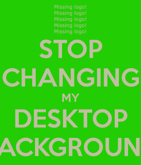 STOP CHANGING MY DESKTOP BACKGROUND   KEEP CALM AND CARRY ON Image 600x700