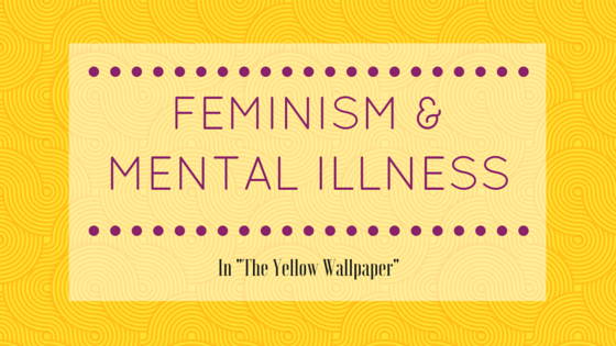 Mental Illness and Feminism in The Yellow Wallpaper The Feministas 560x315
