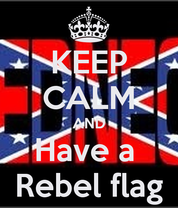 KEEP CALM AND Have a Rebel flag   KEEP CALM AND CARRY ON Image 600x700