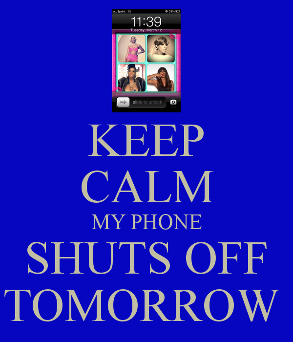 KEEP CALM MY PHONE SHUTS OFF TOMORROW   KEEP CALM AND CARRY ON Image 600x700